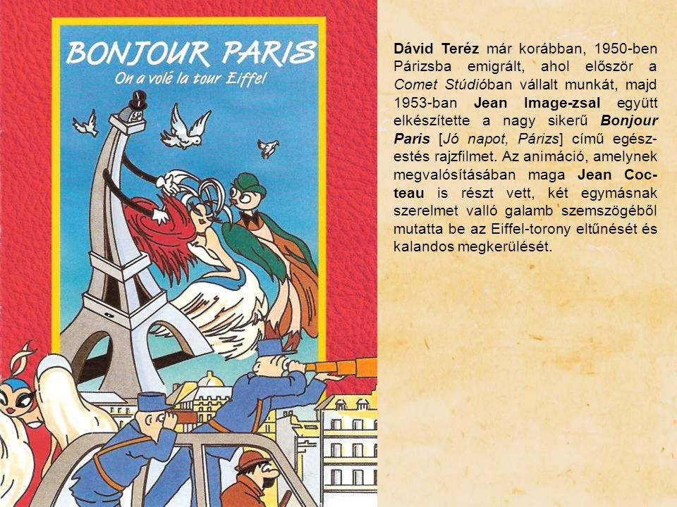 Dávid Teréz már korábban, 1950-ben Párizsba emigrált, ahol először a Comet Stúdióban vállalt munkát, majd 1953-ban Jean Image-zsal együtt elkészítette a nagy sikerű Bonjour Paris [Jó napot, Párizs] című egész-estés rajzfilmet.